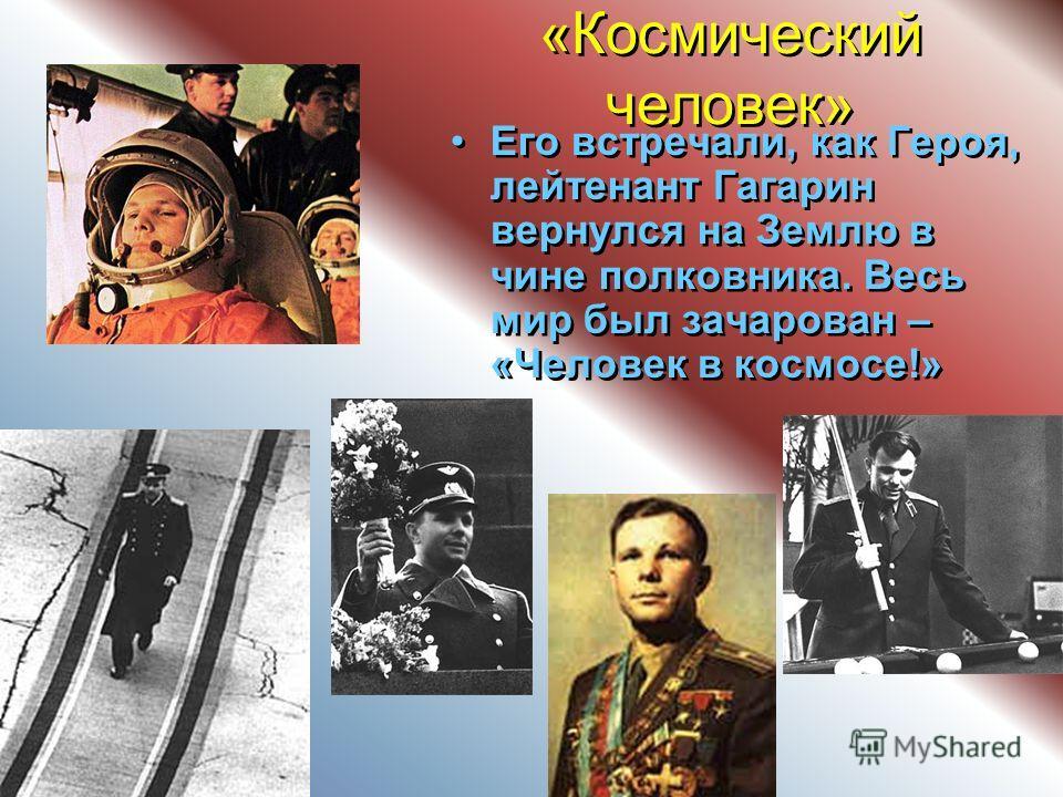«Космический человек» Его встречали, как Героя, лейтенант Гагарин вернулся на Землю в чине полковника. Весь мир был зачарован – «Человек в космосе!» Его встречали, как Героя, лейтенант Гагарин вернулся на Землю в чине полковника. Весь мир был зачаров