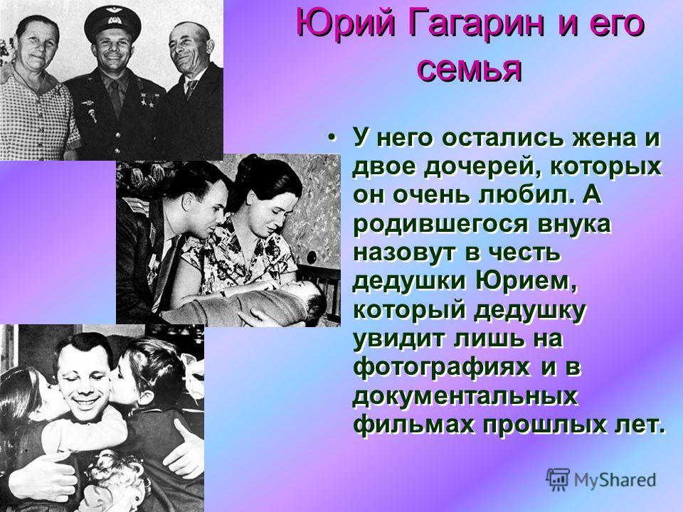 Юрий Гагарин и его семья Юрий Гагарин и его семья У него остались жена и двое дочерей, которых он очень любил. А родившегося внука назовут в честь дедушки Юрием, который дедушку увидит лишь на фотографиях и в документальных фильмах прошлых лет.