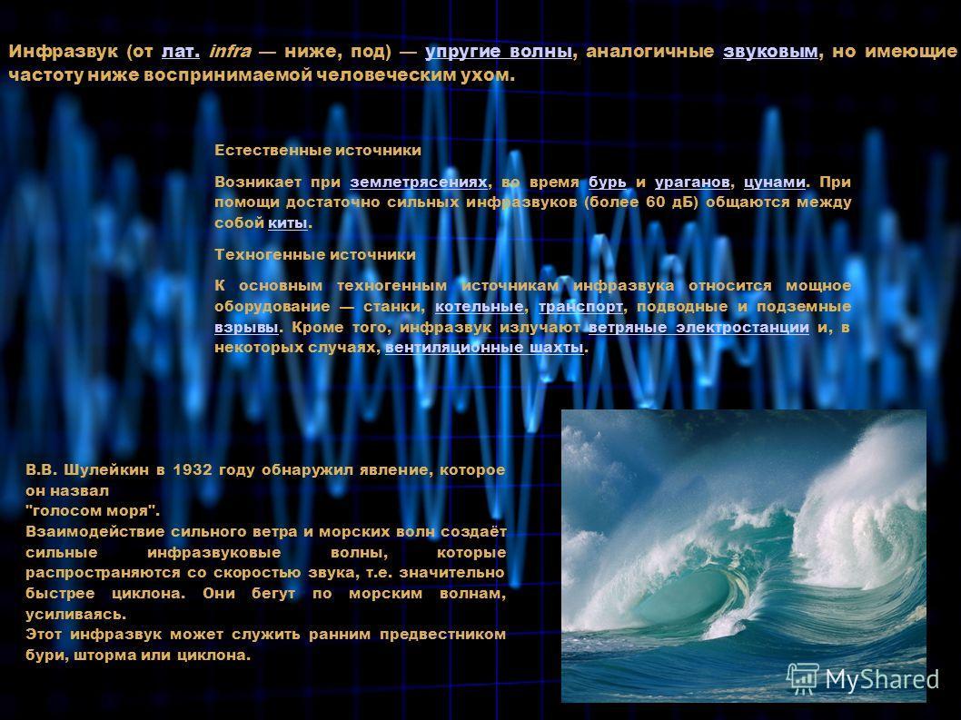 Инфразвук (от лат. infra ниже, под) упругие волны, аналогичные звуковым, но имеющие частоту ниже воспринимаемой человеческим ухом.лат.упругие волнызвуковым Естественные источники Возникает при землетрясениях, во время бурь и ураганов, цунами. При пом