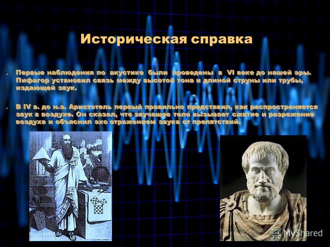 Первые наблюдения по акустике были проведены в VI веке до нашей эры. Пифагор установил связь между высотой тона и длиной струны или трубы, издающей звук. Первые наблюдения по акустике были проведены в VI веке до нашей эры. Пифагор установил связь меж