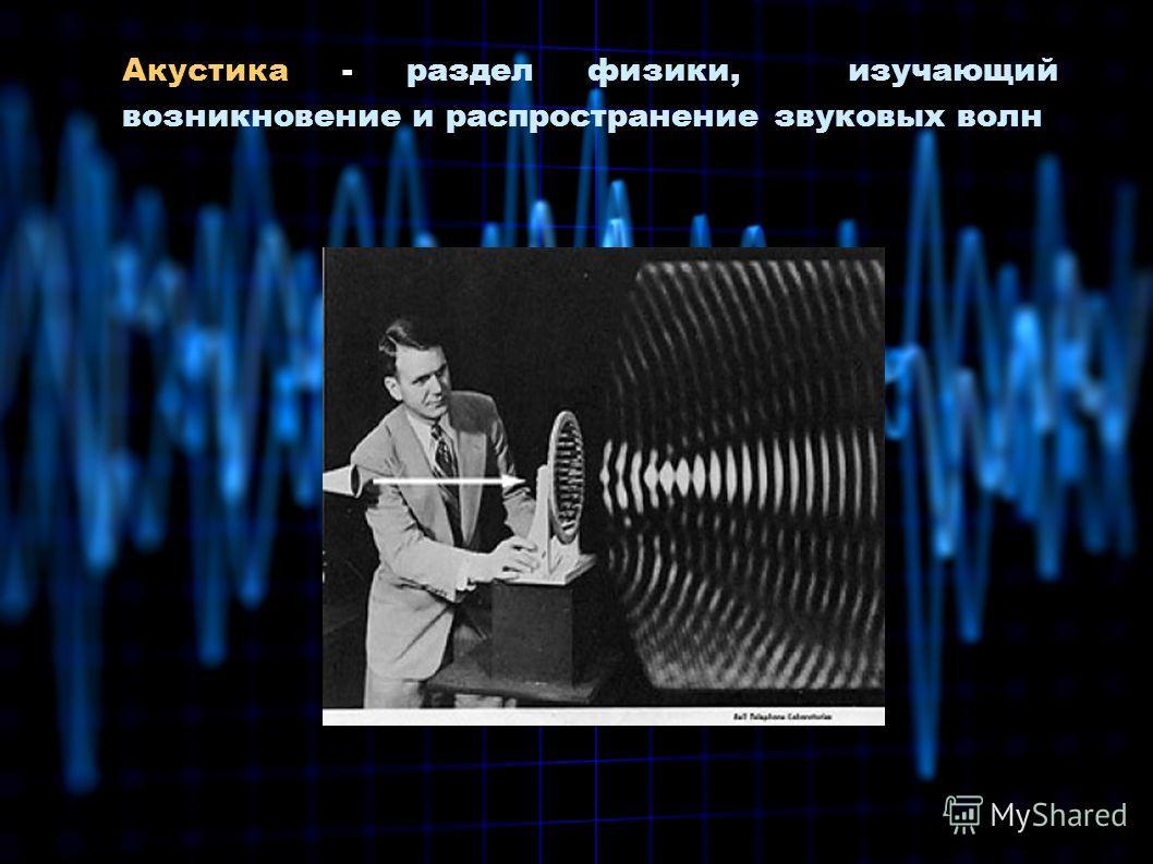 Акустика - раздел физики, изучающий возникновение и распространение звуковых волн