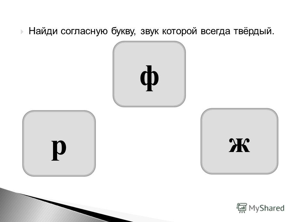 Найди согласную букву, звук которой всегда твёрдый. ж р ф