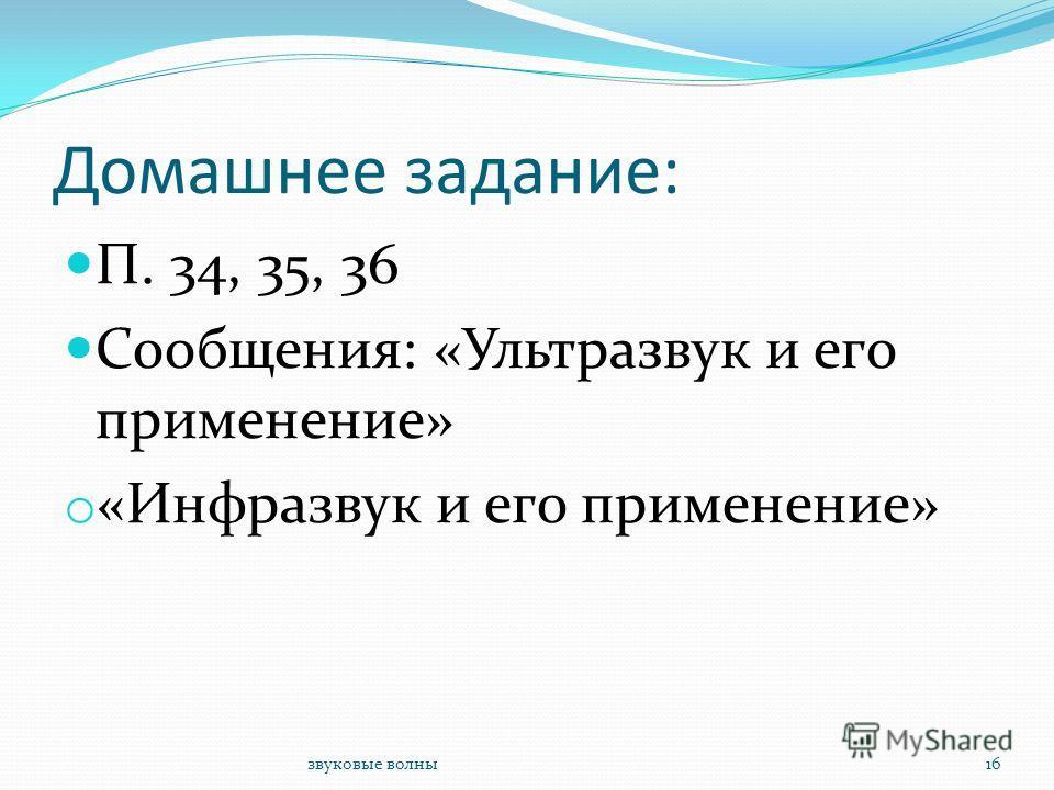 звуковые волны16 Домашнее задание: П. 34, 35, 36 Сообщения: «Ультразвук и его применение» o «Инфразвук и его применение»