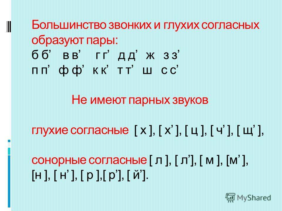 Большинство звонких и глухих согласных образуют пары: б б в в г г д д ж з з п п ф ф к к т т ш с с Не имеют парных звуков глухие согласные [ х ], [ х ], [ ц ], [ ч ], [ щ ], сонорные согласные [ л ], [ л], [ м ], [м ], [н ], [ н ], [ р ],[ р], [ й].