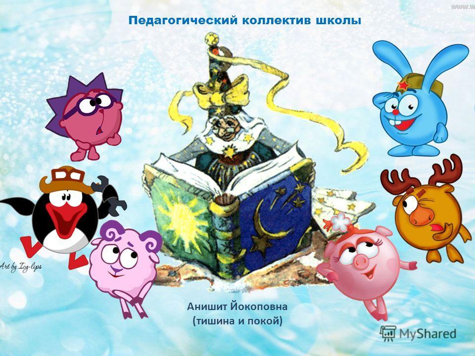 Педагогический коллектив школы Анишит Йокоповна (тишина и покой)