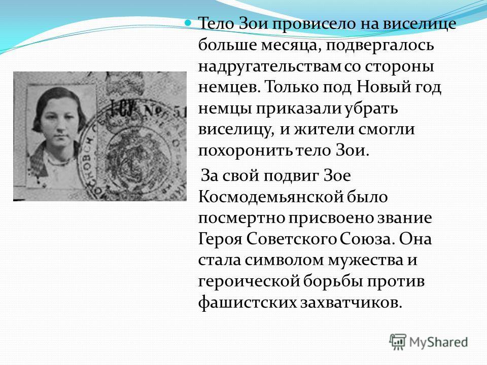 Тело Зои провисело на виселице больше месяца, подвергалось надругательствам со стороны немцев. Только под Новый год немцы приказали убрать виселицу, и жители смогли похоронить тело Зои. За свой подвиг Зое Космодемьянской было посмертно присвоено зван