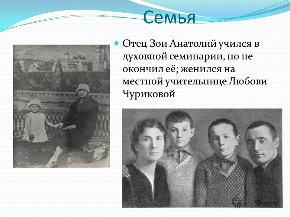 Семья Отец Зои Анатолий учился в духовной семинарии, но не окончил её; женился на местной учительнице Любови Чуриковой