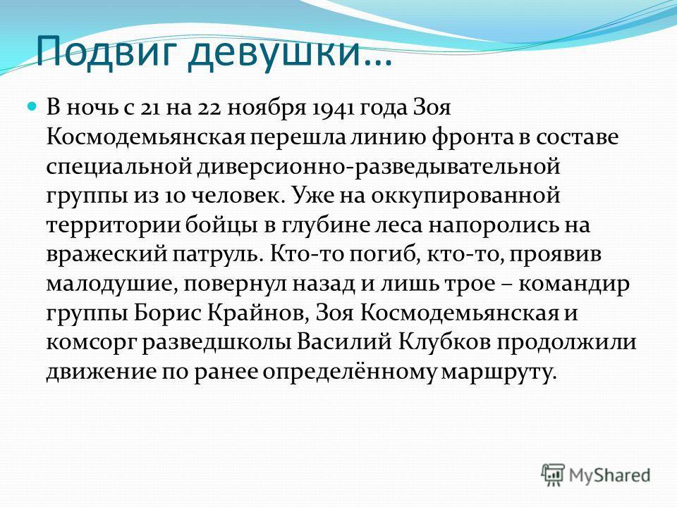 Подвиг девушки… В ночь с 21 на 22 ноября 1941 года Зоя Космодемьянская перешла линию фронта в составе специальной диверсионно-разведывательной группы из 10 человек. Уже на оккупированной территории бойцы в глубине леса напоролись на вражеский патруль