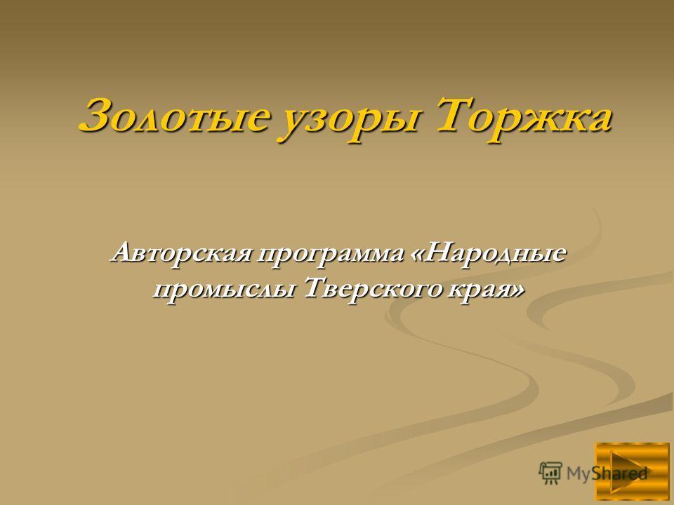 Золотые узоры Торжка Авторская программа «Народные промыслы Тверского края»