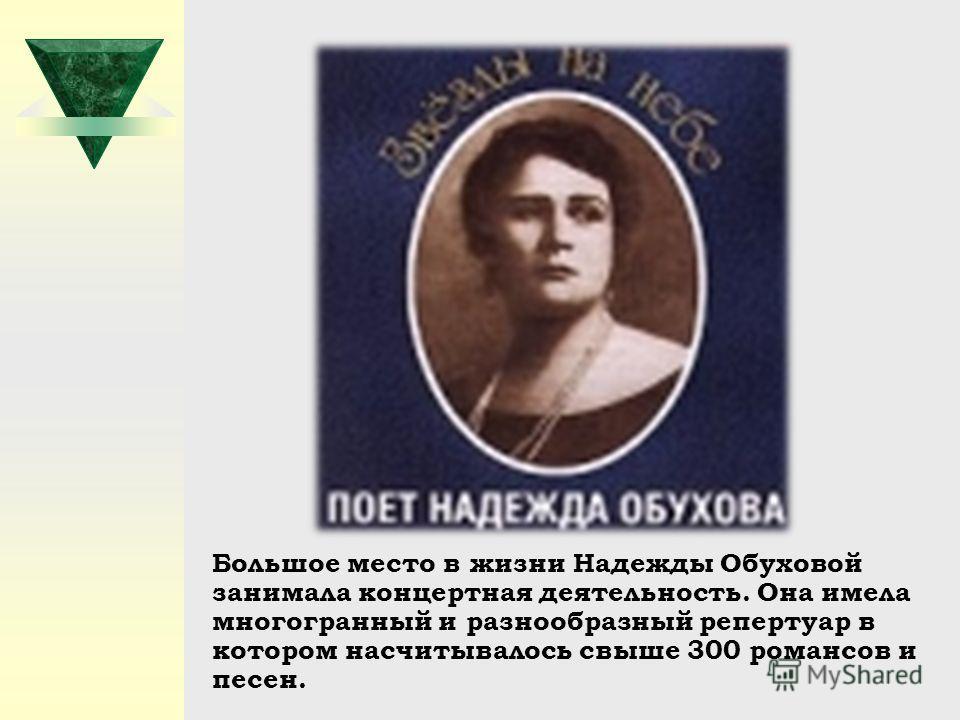Большое место в жизни Надежды Обуховой занимала концертная деятельность. Она имела многогранный и разнообразный репертуар в котором насчитывалось свыше 300 романсов и песен.
