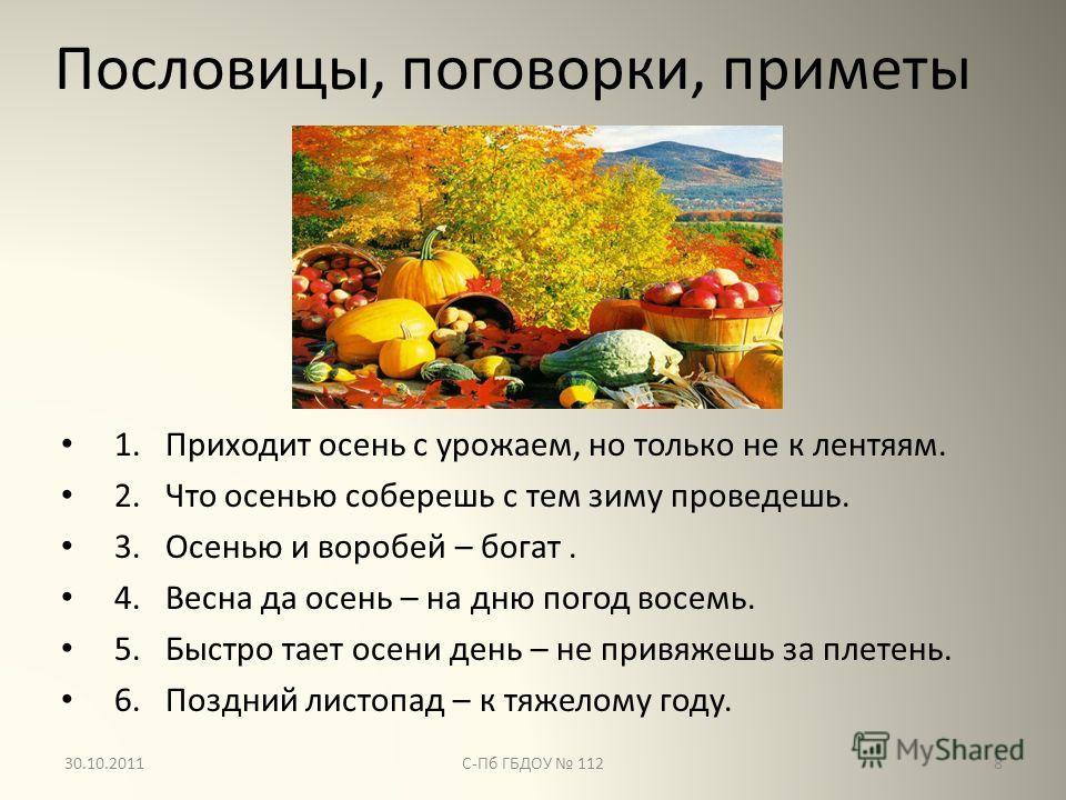 Пословицы, поговорки, приметы 1. Приходит осень с урожаем, но только не к лентяям. 2. Что осенью соберешь с тем зиму проведешь. 3. Осенью и воробей – богат. 4. Весна да осень – на дню погод восемь. 5. Быстро тает осени день – не привяжешь за плетень.