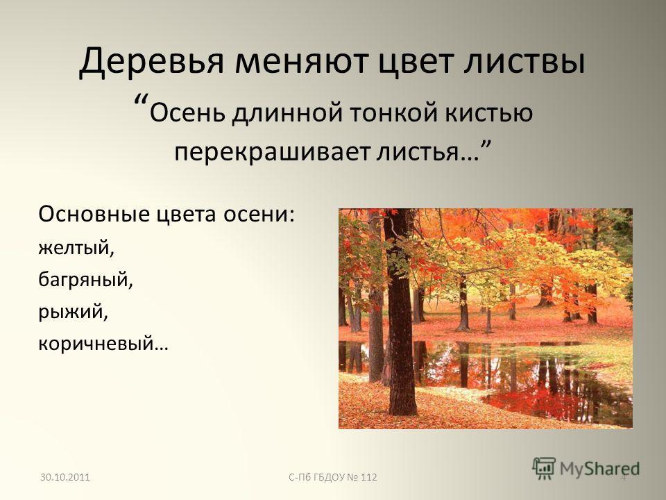 Деревья меняют цвет листвы Осень длинной тонкой кистью перекрашивает листья… Основные цвета осени: желтый, багряный, рыжий, коричневый… 4С-Пб ГБДОУ 11230.10.2011