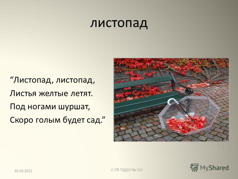 листопад Листопад, листопад, Листья желтые летят. Под ногами шуршат, Скоро голым будет сад. С-Пб ГБДОУ 112 530.10.2011