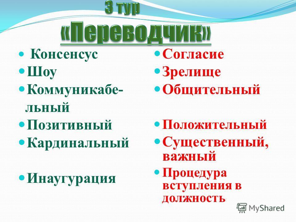 Консенсус Шоу Коммуникабе- льный Позитивный Кардинальный Инаугурация Согласие Зрелище Общительный Положительный Существенный, важный Процедура вступления в должность ле