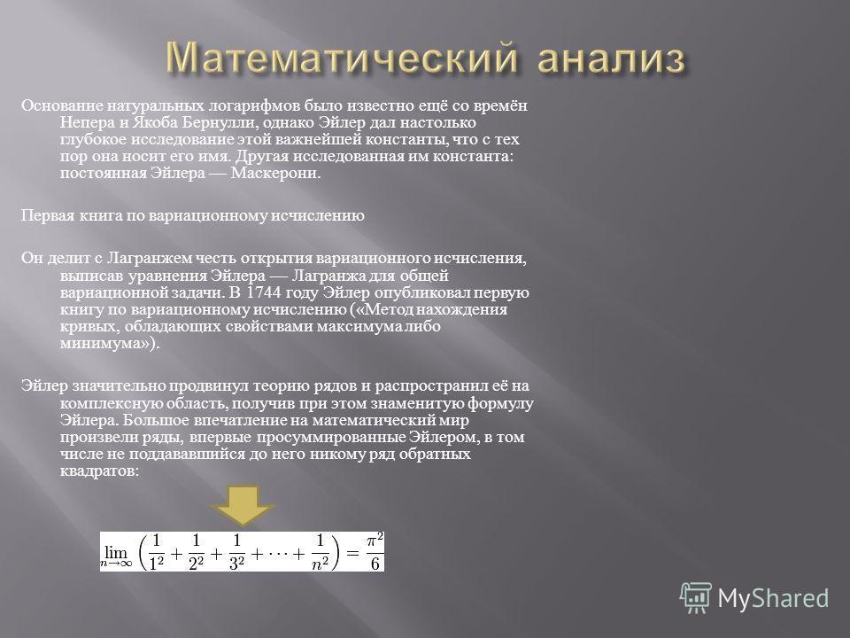 Основание натуральных логарифмов было известно ещё со времён Непера и Якоба Бернулли, однако Эйлер дал настолько глубокое исследование этой важнейшей константы, что с тех пор она носит его имя. Другая исследованная им константа : постоянная Эйлера Ма