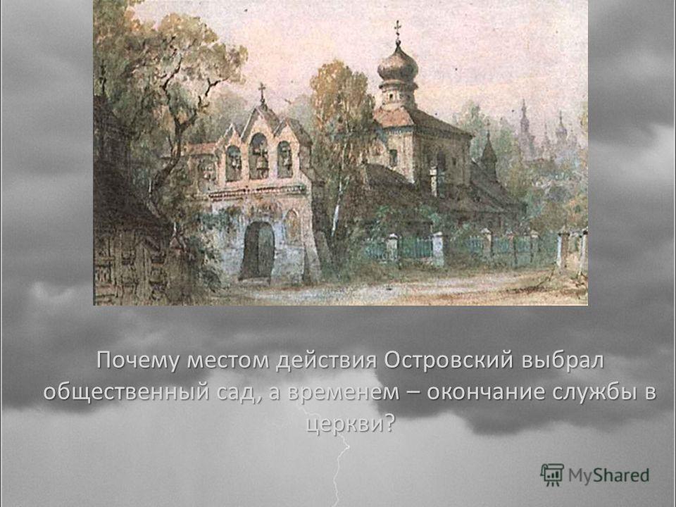 Почему местом действия Островский выбрал общественный сад, а временем – окончание службы в церкви?