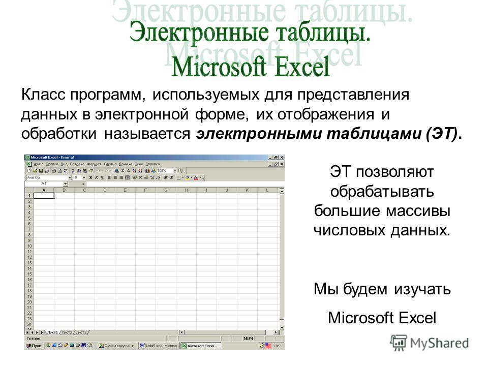 Класс программ, используемых для представления данных в электронной форме, их отображения и обработки называется электронными таблицами (ЭТ). ЭТ позволяют обрабатывать большие массивы числовых данных. Мы будем изучать Microsoft Excel