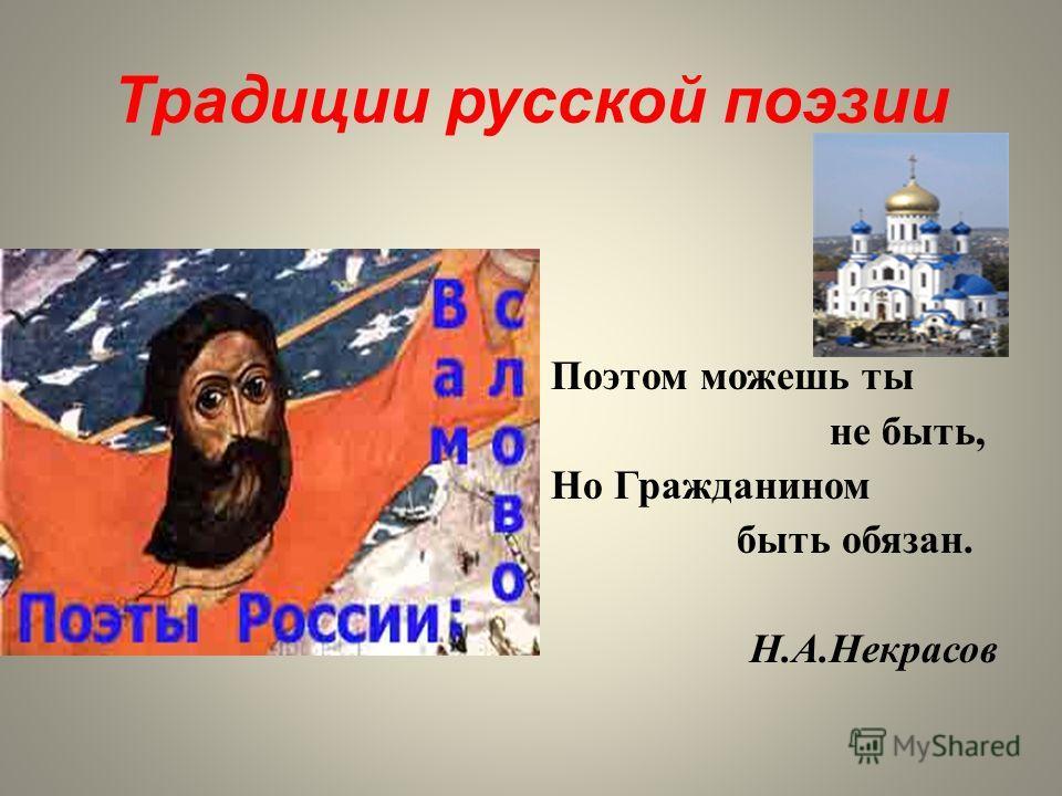 Традиции русской поэзии Поэтом можешь ты не быть, Но Гражданином быть обязан. Н.А.Некрасов