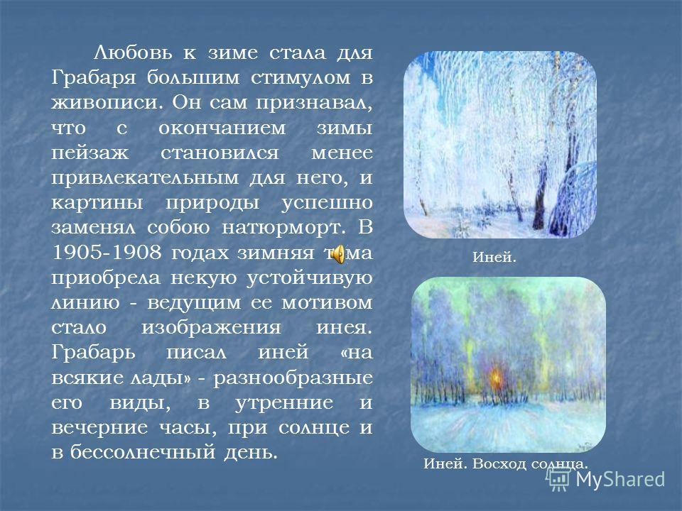Любовь к зиме стала для Грабаря большим стимулом в живописи. Он сам признавал, что с окончанием зимы пейзаж становился менее привлекательным для него, и картины природы успешно заменял собою натюрморт. В 1905-1908 годах зимняя тема приобрела некую ус