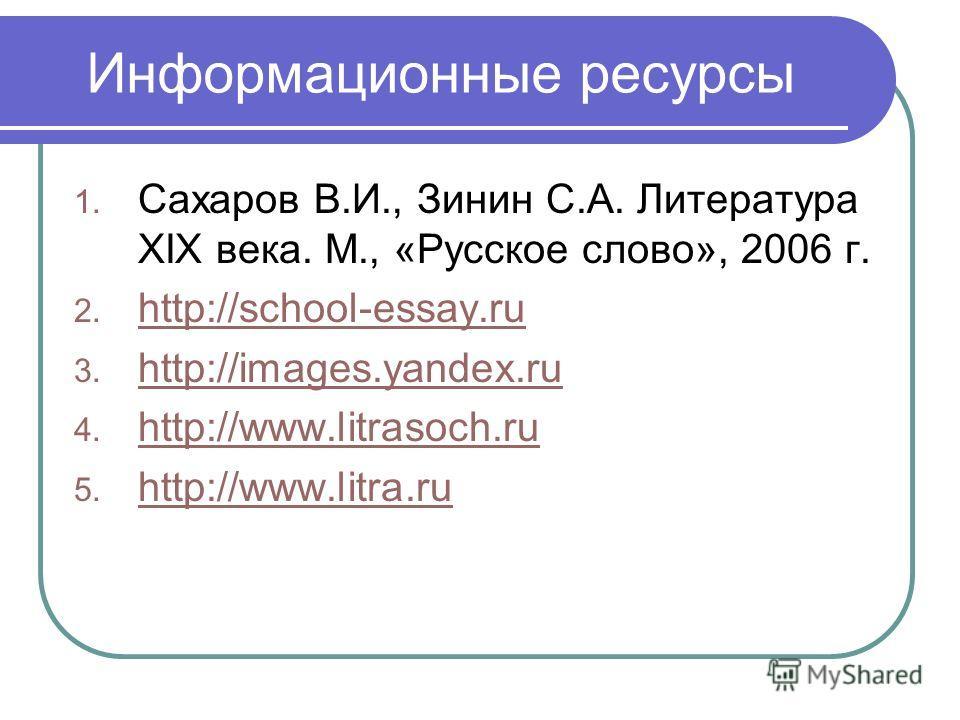 Информационные ресурсы 1. Сахаров В.И., Зинин С.А. Литература XIX века. М., «Русское слово», 2006 г. 2. http://school-essay.ru http://school-essay.ru 3. http://images.yandex.ru http://images.yandex.ru 4. http://www.litrasoch.ru http://www.litrasoch.r