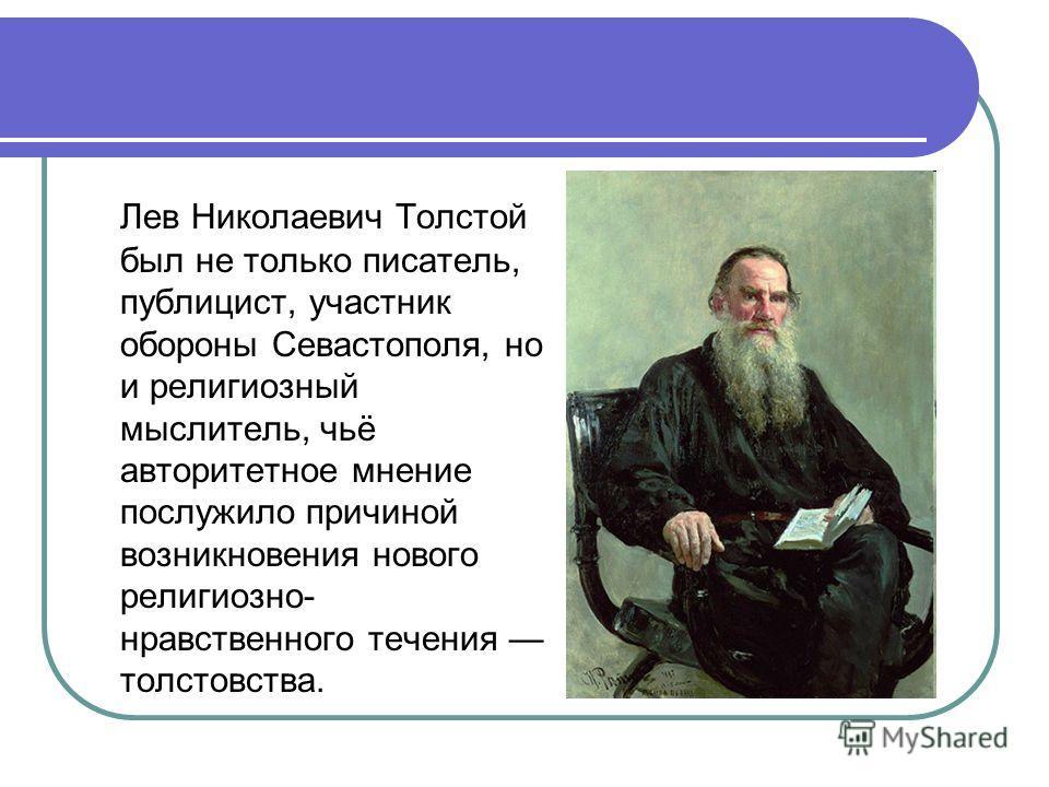 Лев Николаевич Толстой был не только писатель, публицист, участник обороны Севастополя, но и религиозный мыслитель, чьё авторитетное мнение послужило причиной возникновения нового религиозно- нравственного течения толстовства.