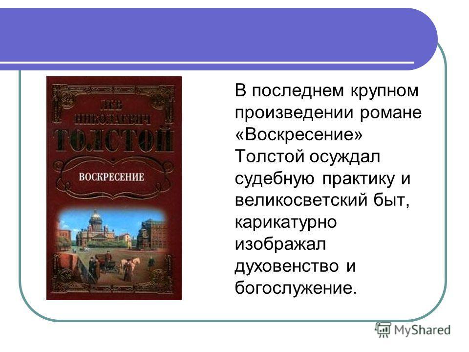 В последнем крупном произведении романе «Воскресение» Толстой осуждал судебную практику и великосветский быт, карикатурно изображал духовенство и богослужение.