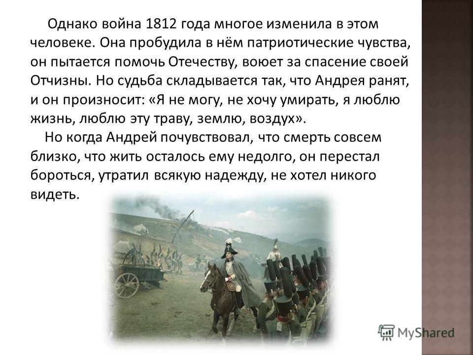 Однако война 1812 года многое изменила в этом человеке. Она пробудила в нём патриотические чувства, он пытается помочь Отечеству, воюет за спасение своей Отчизны. Но судьба складывается так, что Андрея ранят, и он произносит: «Я не могу, не хочу умир