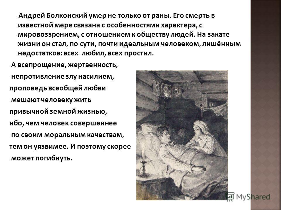 Андрей Болконский умер не только от раны. Его смерть в известной мере связана с особенностями характера, с мировоззрением, с отношением к обществу людей. На закате жизни он стал, по сути, почти идеальным человеком, лишённым недостатков: всех любил, в