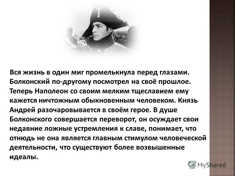 Вся жизнь в один миг промелькнула перед глазами. Болконский по-другому посмотрел на своё прошлое. Теперь Наполеон со своим мелким тщеславием ему кажется ничтожным обыкновенным человеком. Князь Андрей разочаровывается в своём герое. В душе Болконского
