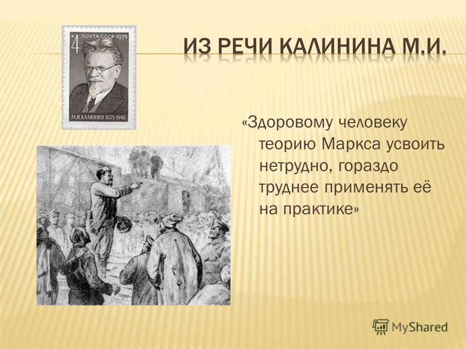 «Здоровому человеку теорию Маркса усвоить нетрудно, гораздо труднее применять её на практике»