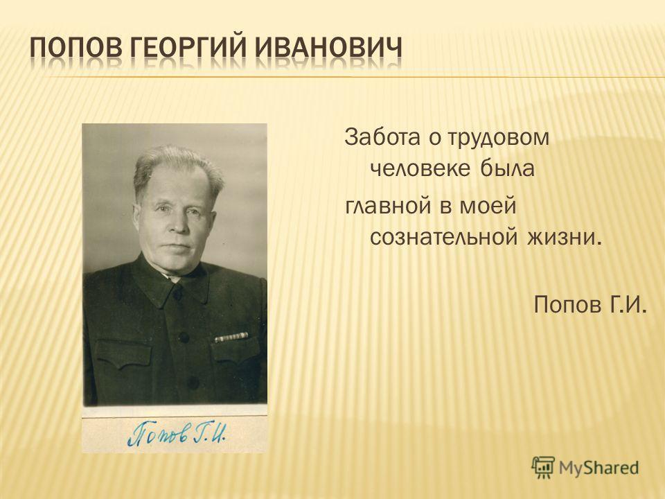 Забота о трудовом человеке была главной в моей сознательной жизни. Попов Г.И.