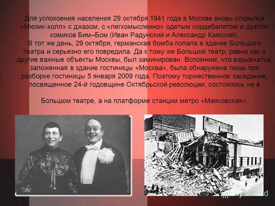 Для успокоения населения 29 октября 1941 года в Москве вновь открылся «Мюзик-холл» с джазом, с «легкомысленно» одетым кордебалетом и дуэтом комиков Бим–Бом (Иван Радунский и Александр Камский). В тот же день, 29 октября, германская бомба попала в зда