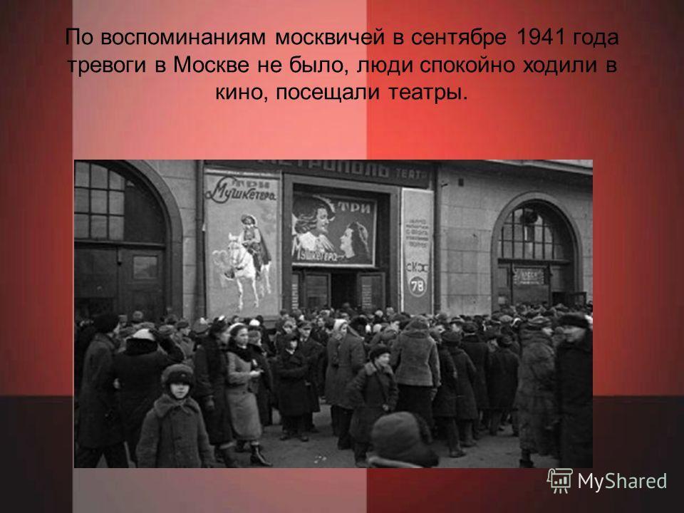 По воспоминаниям москвичей в сентябре 1941 года тревоги в Москве не было, люди спокойно ходили в кино, посещали театры.