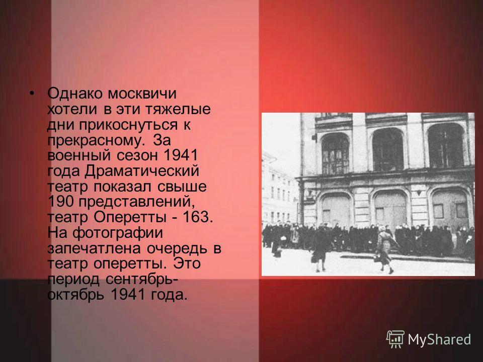 Однако москвичи хотели в эти тяжелые дни прикоснуться к прекрасному. За военный сезон 1941 года Драматический театр показал свыше 190 представлений, театр Оперетты - 163. На фотографии запечатлена очередь в театр оперетты. Это период сентябрь- октябр