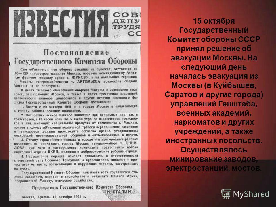 15 октября Государственный Комитет обороны СССР принял решение об эвакуации Москвы. На следующий день началась эвакуация из Москвы (в Куйбышев, Саратов и другие города) управлений Генштаба, военных академий, наркоматов и других учреждений, а также ин