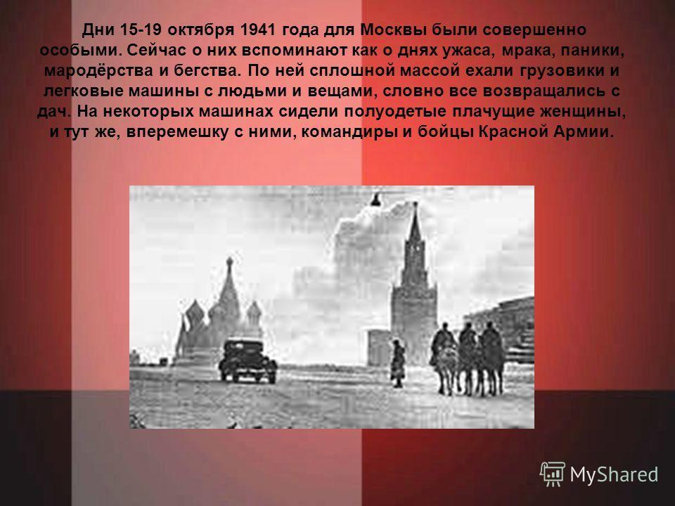 Дни 15-19 октября 1941 года для Москвы были совершенно особыми. Сейчас о них вспоминают как о днях ужаса, мрака, паники, мародёрства и бегства. По ней сплошной массой ехали грузовики и легковые машины с людьми и вещами, словно все возвращались с дач.