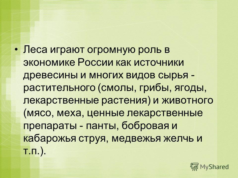 Леса играют огромную роль в экономике России как источники древесины и многих видов сырья - растительного (смолы, грибы, ягоды, лекарственные растения) и животного (мясо, меха, ценные лекарственные препараты - панты, бобровая и кабарожья струя, медве