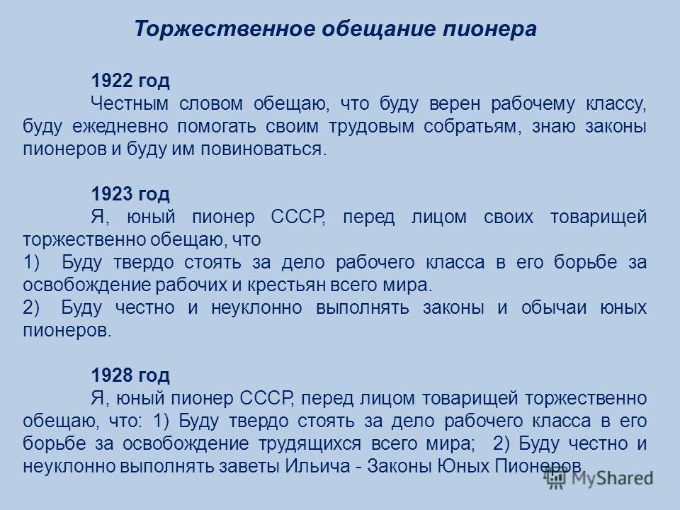 Торжественное обещание пионера 1922 год Честным словом обещаю, что буду верен рабочему классу, буду ежедневно помогать своим трудовым собратьям, знаю законы пионеров и буду им повиноваться. 1923 год Я, юный пионер СССР, перед лицом своих товарищей то