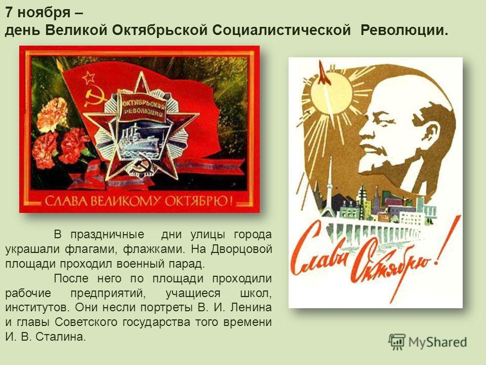 7 ноября – день Великой Октябрьской Социалистической Революции. В праздничные дни улицы города украшали флагами, флажками. На Дворцовой площади проходил военный парад. После него по площади проходили рабочие предприятий, учащиеся школ, институтов. Он