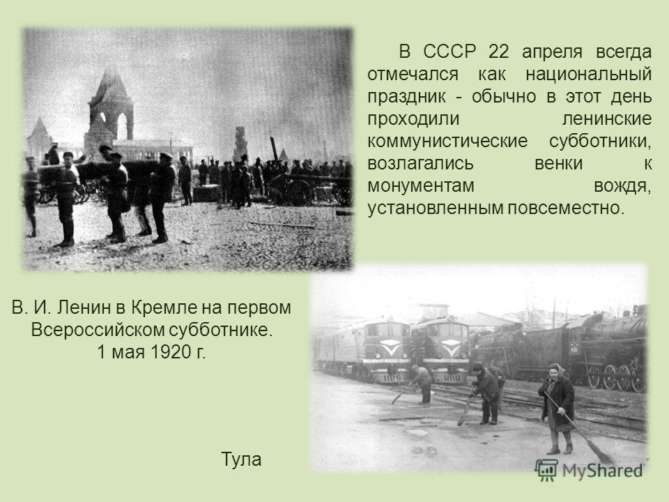 В СССР 22 апреля всегда отмечался как национальный праздник - обычно в этот день проходили ленинские коммунистические субботники, возлагались венки к монументам вождя, установленным повсеместно. В. И. Ленин в Кремле на первом Всероссийском субботнике