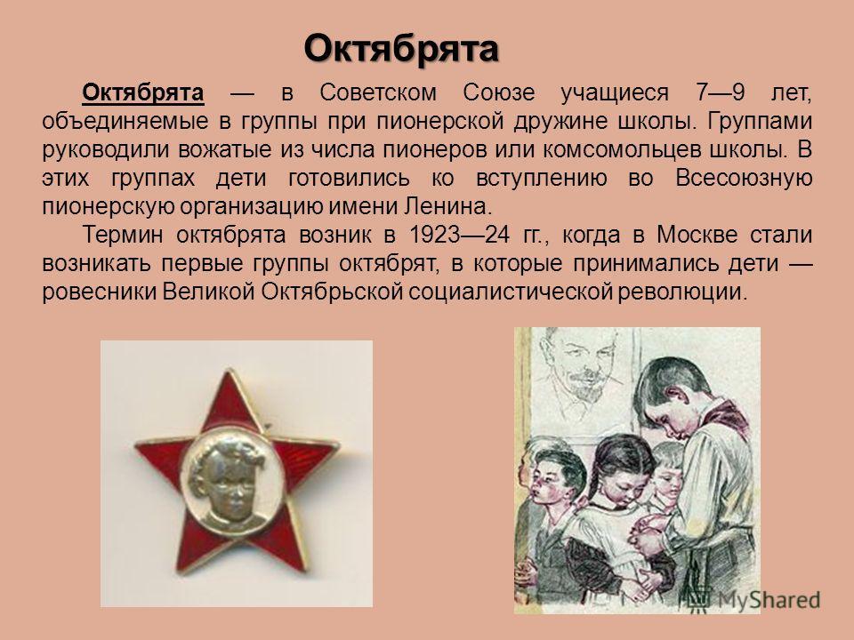Октябрята Октябрята в Советском Союзе учащиеся 79 лет, объединяемые в группы при пионерской дружине школы. Группами руководили вожатые из числа пионеров или комсомольцев школы. В этих группах дети готовились ко вступлению во Всесоюзную пионерскую орг