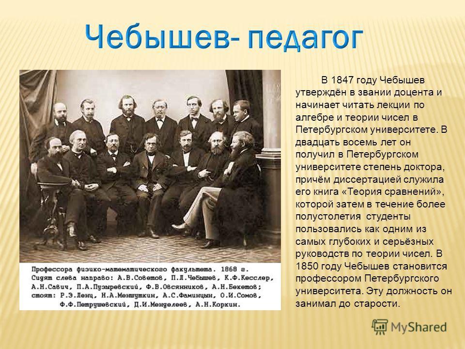 В 1847 году Чебышев утверждён в звании доцента и начинает читать лекции по алгебре и теории чисел в Петербургском университете. В двадцать восемь лет он получил в Петербургском университете степень доктора, причём диссертацией служила его книга «Теор