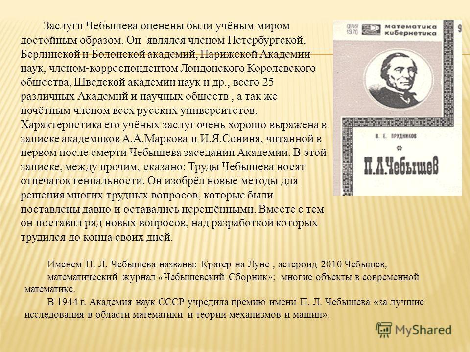 Заслуги Чебышева оценены были учёным миром достойным образом. Он являлся членом Петербургской, Берлинской и Болонской академий, Парижской Академии наук, членом-корреспондентом Лондонского Королевского общества, Шведской академии наук и др., всего 25