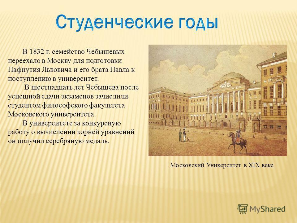 В 1832 г. семейство Чебышевых переехало в Москву для подготовки Пафнутия Львовича и его брата Павла к поступлению в университет. В шестнадцать лет Чебышева после успешной сдачи экзаменов зачислили студентом философского факультета Московского универс