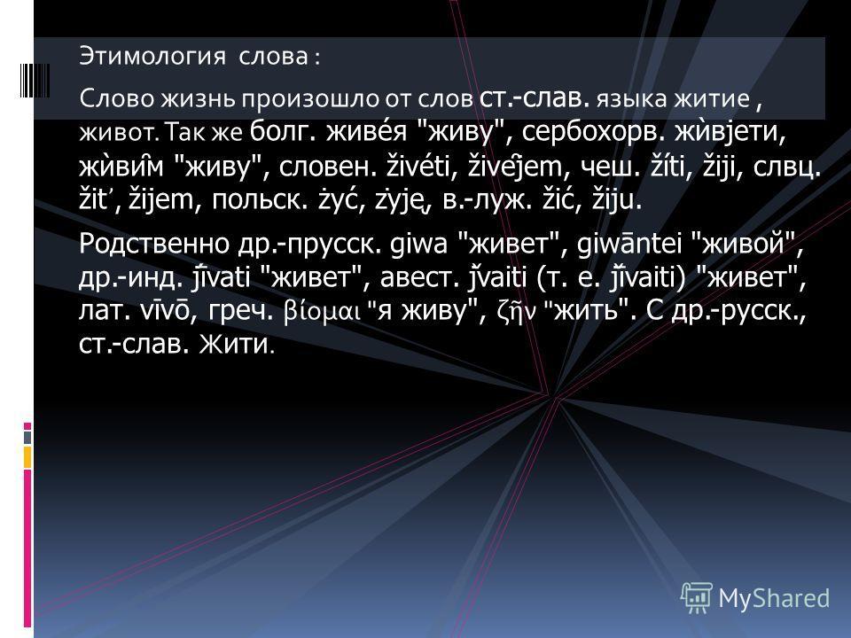 Этимология слова : Слово жизнь произошло от слов ст.-слав. языка житие, живот. Так же болг. живе́я