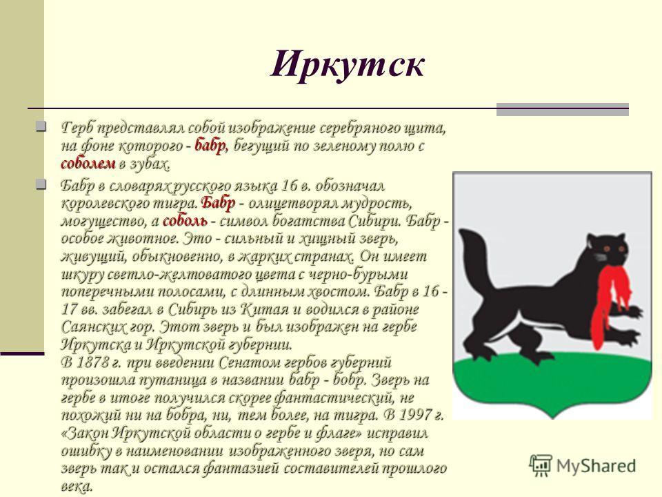 Иркутск Герб представлял собой изображение серебряного щита, на фоне которого - бабр, бегущий по зеленому полю с соболем в зубах. Герб представлял собой изображение серебряного щита, на фоне которого - бабр, бегущий по зеленому полю с соболем в зубах