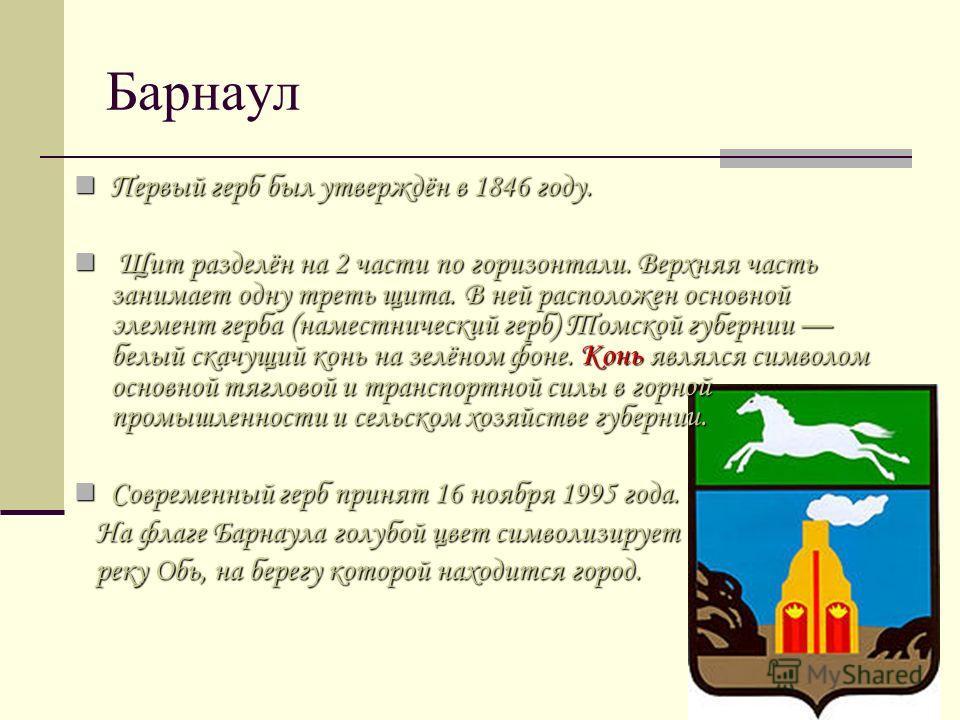 Барнаул Первый герб был утверждён в 1846 году. Первый герб был утверждён в 1846 году. Щит разделён на 2 части по горизонтали. Верхняя часть занимает одну треть щита. В ней расположен основной элемент герба (наместнический герб) Томской губернии белый