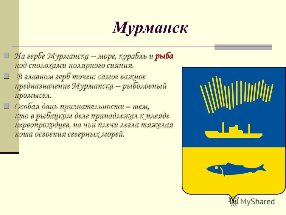 Мурманск На гербе Мурманска – море, корабль и рыба под сполохами полярного сияния. На гербе Мурманска – море, корабль и рыба под сполохами полярного сияния. В главном герб точен: самое важное предназначение Мурманска – рыболовный промысел. В главном