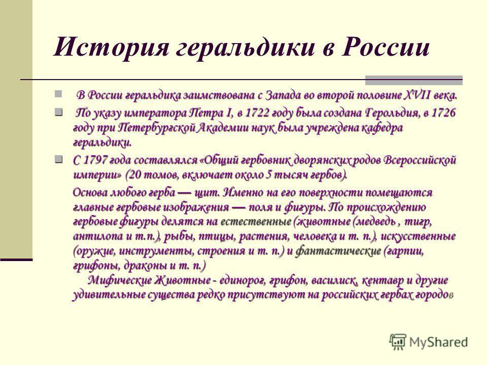 История геральдики в России В России геральдика заимствована с Запада во второй половине XVII века. По указу императора Петра I, в 1722 году была создана Герольдия, в 1726 году при Петербургской Академии наук была учреждена кафедра геральдики. По ука