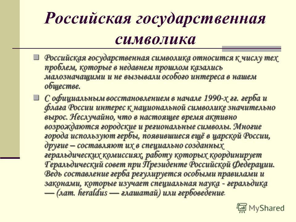 Российская государственная символика Российская государственная символика относится к числу тех проблем, которые в недавнем прошлом казались малозначащими и не вызывали особого интереса в нашем обществе. Российская государственная символика относится